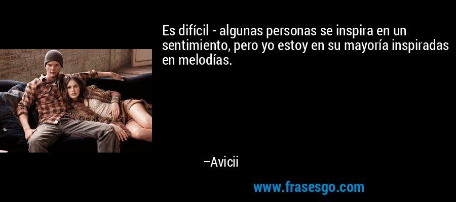 Es difícil - algunas personas se inspira en un sentimiento, pero yo estoy en su mayoría inspiradas en melodías. – Avicii