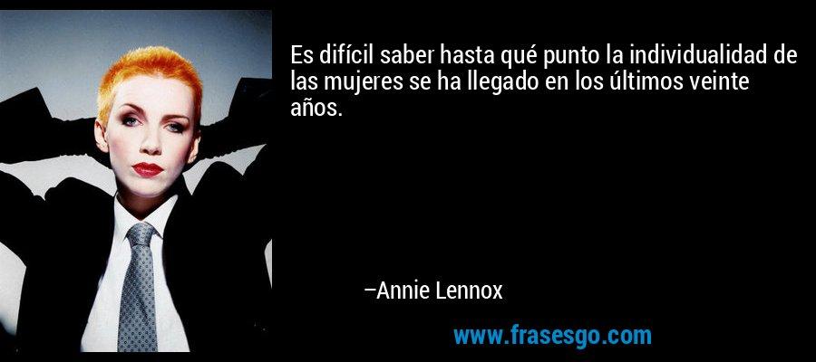 Es difícil saber hasta qué punto la individualidad de las mujeres se ha llegado en los últimos veinte años. – Annie Lennox