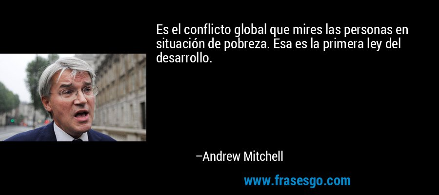 Es el conflicto global que mires las personas en situación de pobreza. Esa es la primera ley del desarrollo. – Andrew Mitchell