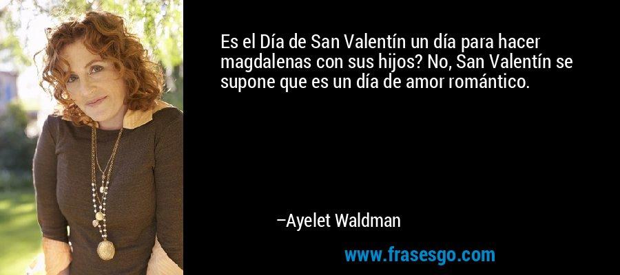 Es el Día de San Valentín un día para hacer magdalenas con sus hijos? No, San Valentín se supone que es un día de amor romántico. – Ayelet Waldman