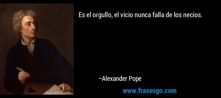Es el orgullo, el vicio nunca falla de los necios. – Alexander Pope