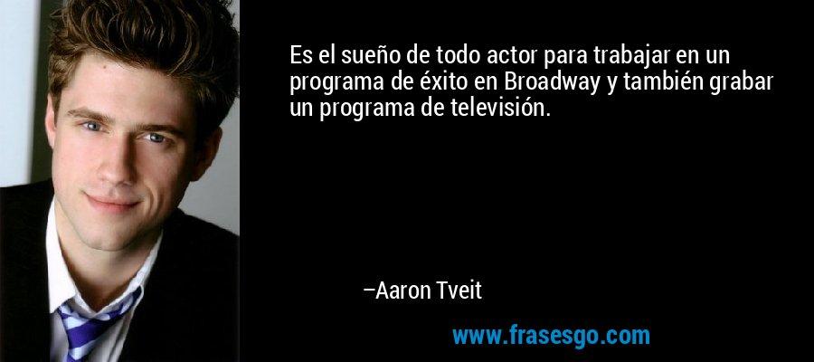 Es el sueño de todo actor para trabajar en un programa de éxito en Broadway y también grabar un programa de televisión. – Aaron Tveit