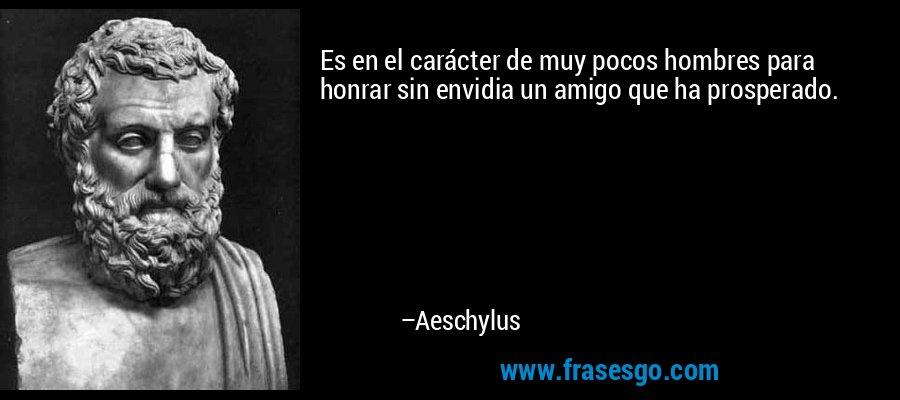 Es en el carácter de muy pocos hombres para honrar sin envidia un amigo que ha prosperado. – Aeschylus