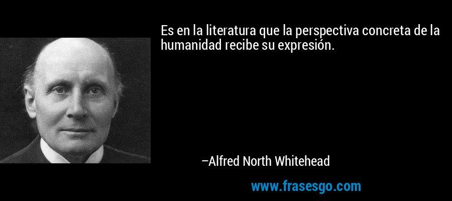 Es en la literatura que la perspectiva concreta de la humanidad recibe su expresión. – Alfred North Whitehead