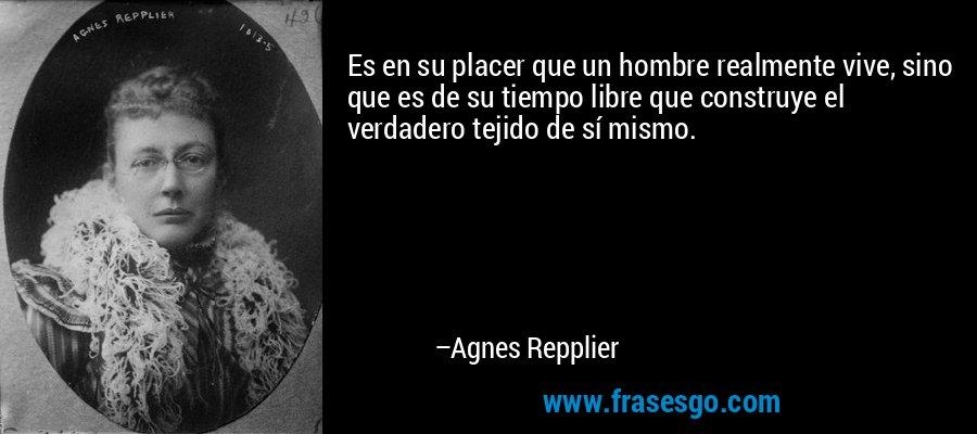Es en su placer que un hombre realmente vive, sino que es de su tiempo libre que construye el verdadero tejido de sí mismo. – Agnes Repplier