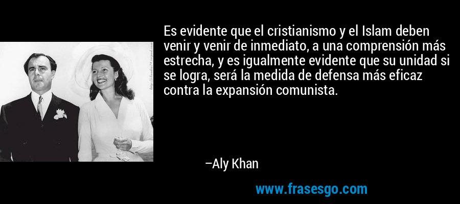 Es evidente que el cristianismo y el Islam deben venir y venir de inmediato, a una comprensión más estrecha, y es igualmente evidente que su unidad si se logra, será la medida de defensa más eficaz contra la expansión comunista. – Aly Khan