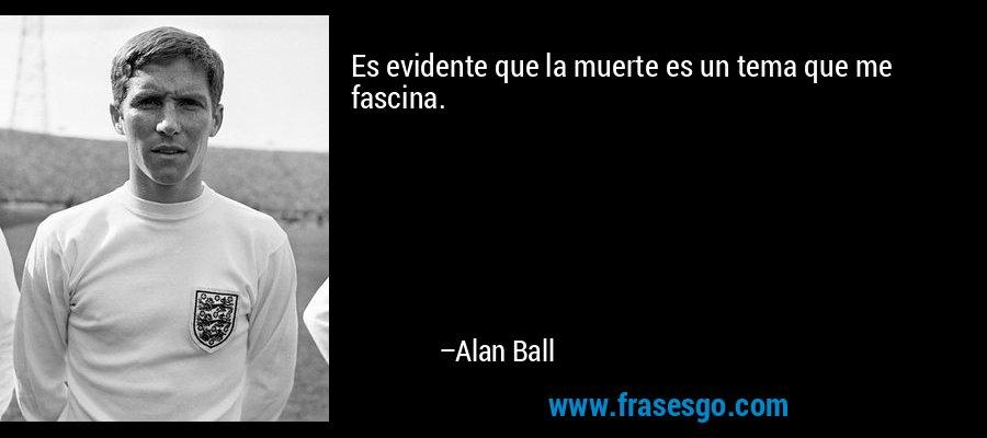 Es evidente que la muerte es un tema que me fascina. – Alan Ball