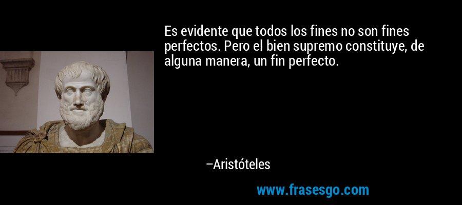 Es evidente que todos los fines no son fines perfectos. Pero el bien supremo constituye, de alguna manera, un fin perfecto. – Aristóteles
