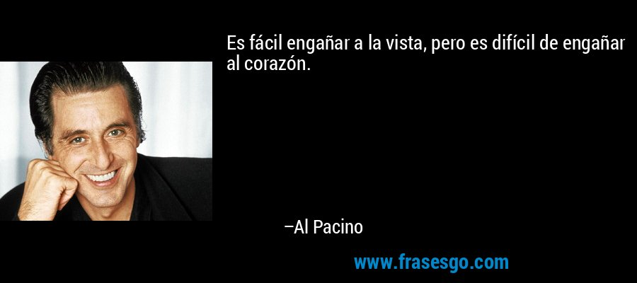 Es fácil engañar a la vista, pero es difícil de engañar al corazón. – Al Pacino