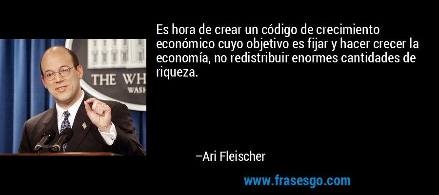 Es hora de crear un código de crecimiento económico cuyo objetivo es fijar y hacer crecer la economía, no redistribuir enormes cantidades de riqueza. – Ari Fleischer