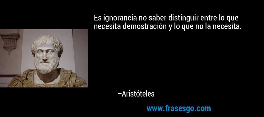 Es ignorancia no saber distinguir entre lo que necesita demostración y lo que no la necesita. – Aristóteles
