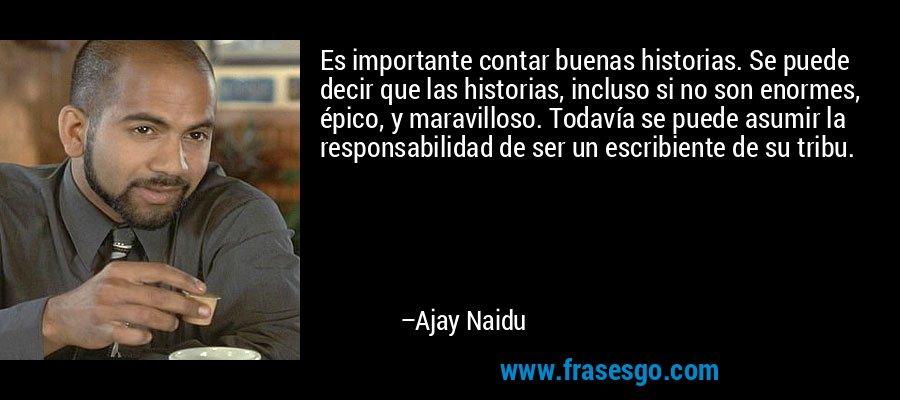 Es importante contar buenas historias. Se puede decir que las historias, incluso si no son enormes, épico, y maravilloso. Todavía se puede asumir la responsabilidad de ser un escribiente de su tribu. – Ajay Naidu