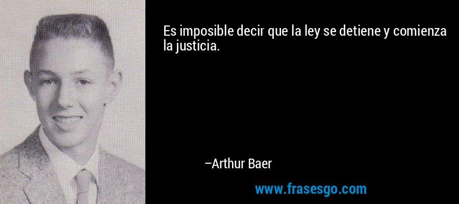 Es imposible decir que la ley se detiene y comienza la justicia. – Arthur Baer