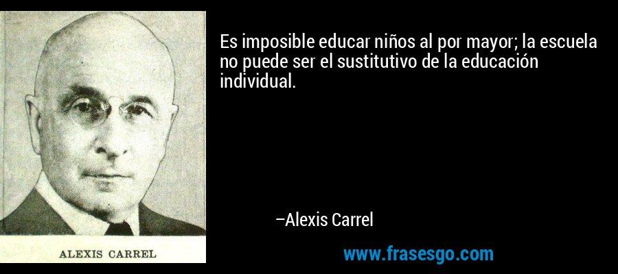Es imposible educar niños al por mayor; la escuela no puede ser el sustitutivo de la educación individual. – Alexis Carrel