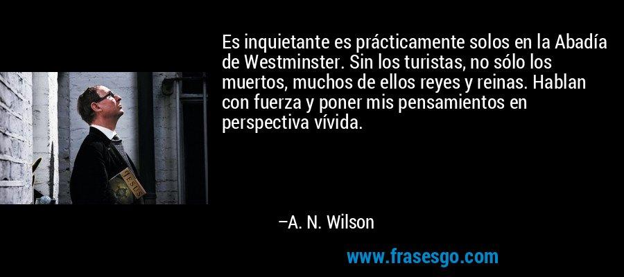 Es inquietante es prácticamente solos en la Abadía de Westminster. Sin los turistas, no sólo los muertos, muchos de ellos reyes y reinas. Hablan con fuerza y poner mis pensamientos en perspectiva vívida. – A. N. Wilson