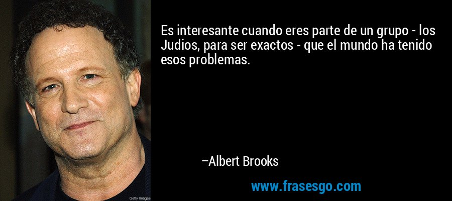 Es interesante cuando eres parte de un grupo - los Judios, para ser exactos - que el mundo ha tenido esos problemas. – Albert Brooks