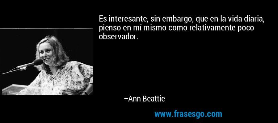 Es interesante, sin embargo, que en la vida diaria, pienso en mí mismo como relativamente poco observador. – Ann Beattie