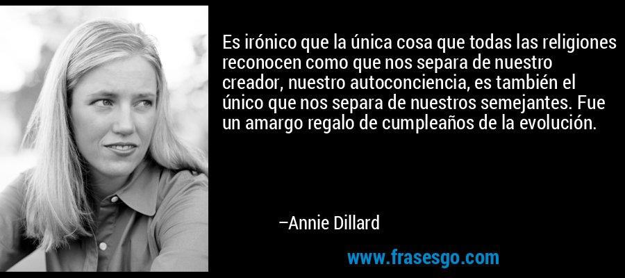 Es irónico que la única cosa que todas las religiones reconocen como que nos separa de nuestro creador, nuestro autoconciencia, es también el único que nos separa de nuestros semejantes. Fue un amargo regalo de cumpleaños de la evolución. – Annie Dillard