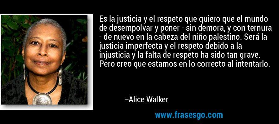 Es la justicia y el respeto que quiero que el mundo de desempolvar y poner - sin demora, y con ternura - de nuevo en la cabeza del niño palestino. Será la justicia imperfecta y el respeto debido a la injusticia y la falta de respeto ha sido tan grave. Pero creo que estamos en lo correcto al intentarlo. – Alice Walker