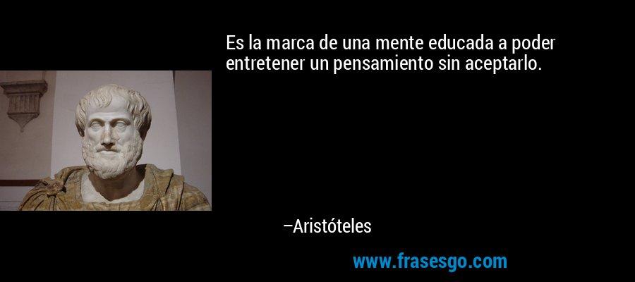 Es la marca de una mente educada a poder entretener un pensamiento sin aceptarlo. – Aristóteles