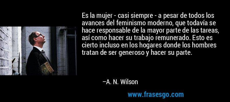 Es la mujer - casi siempre - a pesar de todos los avances del feminismo moderno, que todavía se hace responsable de la mayor parte de las tareas, así como hacer su trabajo remunerado. Esto es cierto incluso en los hogares donde los hombres tratan de ser generoso y hacer su parte. – A. N. Wilson