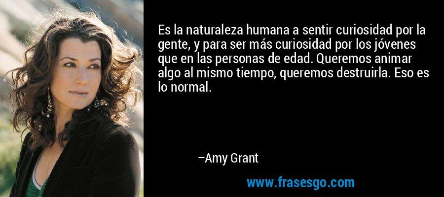 Es la naturaleza humana a sentir curiosidad por la gente, y para ser más curiosidad por los jóvenes que en las personas de edad. Queremos animar algo al mismo tiempo, queremos destruirla. Eso es lo normal. – Amy Grant