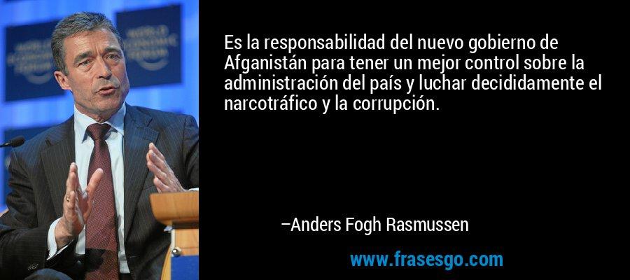 Es la responsabilidad del nuevo gobierno de Afganistán para tener un mejor control sobre la administración del país y luchar decididamente el narcotráfico y la corrupción. – Anders Fogh Rasmussen
