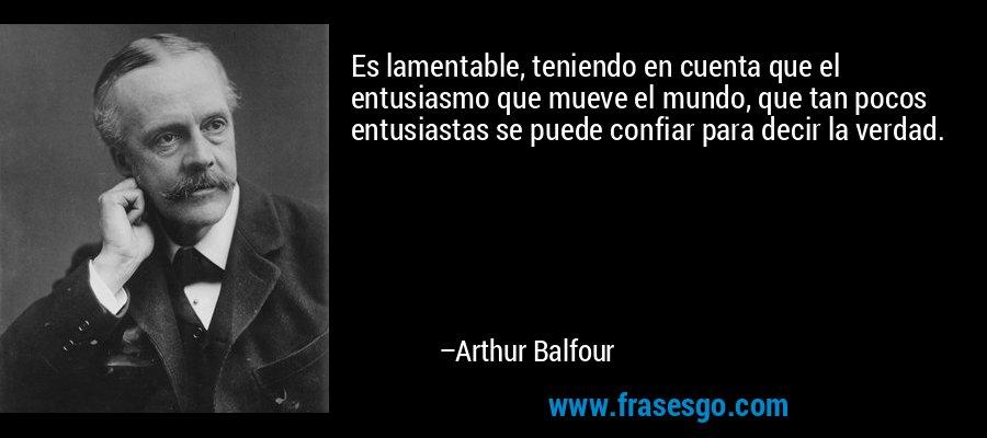 Es lamentable, teniendo en cuenta que el entusiasmo que mueve el mundo, que tan pocos entusiastas se puede confiar para decir la verdad. – Arthur Balfour