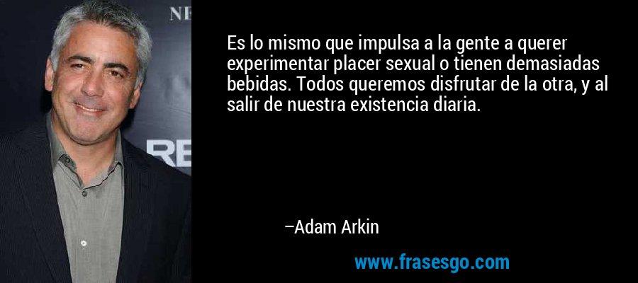 Es lo mismo que impulsa a la gente a querer experimentar placer sexual o tienen demasiadas bebidas. Todos queremos disfrutar de la otra, y al salir de nuestra existencia diaria. – Adam Arkin