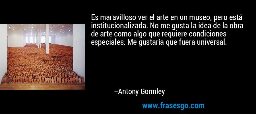 Es maravilloso ver el arte en un museo, pero está institucionalizada. No me gusta la idea de la obra de arte como algo que requiere condiciones especiales. Me gustaría que fuera universal. – Antony Gormley