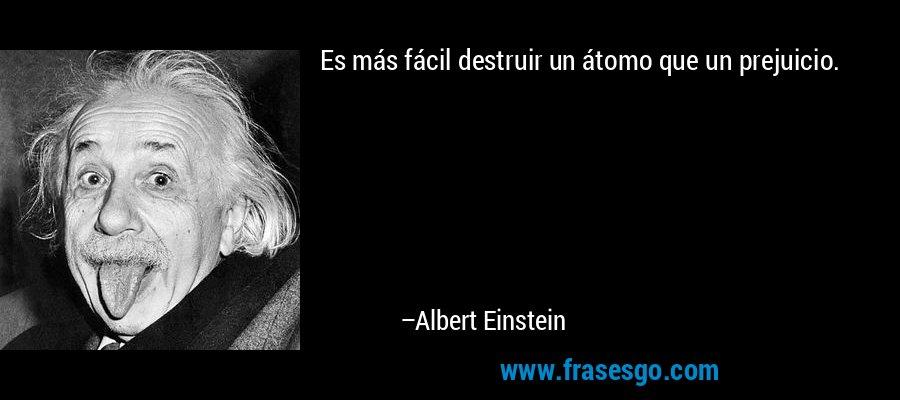 Es más fácil destruir un átomo que un prejuicio. – Albert Einstein