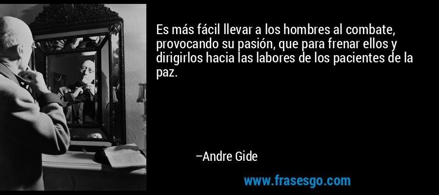 Es más fácil llevar a los hombres al combate, provocando su pasión, que para frenar ellos y dirigirlos hacia las labores de los pacientes de la paz. – Andre Gide