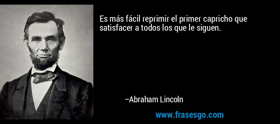 Es más fácil reprimir el primer capricho que satisfacer a todos los que le siguen. – Abraham Lincoln