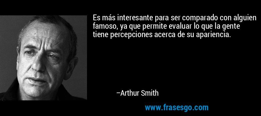 Es más interesante para ser comparado con alguien famoso, ya que permite evaluar lo que la gente tiene percepciones acerca de su apariencia. – Arthur Smith