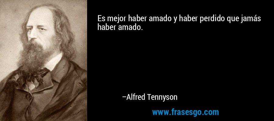 Es mejor haber amado y haber perdido que jamás haber amado. – Alfred Tennyson