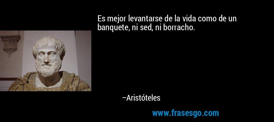 Es mejor levantarse de la vida como de un banquete, ni sed, ni borracho. – Aristóteles