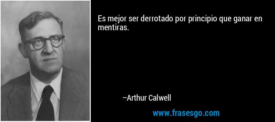 Es mejor ser derrotado por principio que ganar en mentiras. – Arthur Calwell