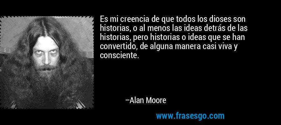 Es mi creencia de que todos los dioses son historias, o al menos las ideas detrás de las historias, pero historias o ideas que se han convertido, de alguna manera casi viva y consciente. – Alan Moore