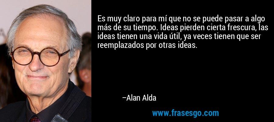 Es muy claro para mí que no se puede pasar a algo más de su tiempo. Ideas pierden cierta frescura, las ideas tienen una vida útil, ya veces tienen que ser reemplazados por otras ideas. – Alan Alda