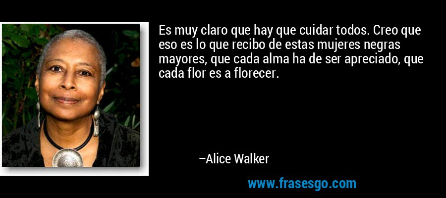 Es muy claro que hay que cuidar todos. Creo que eso es lo que recibo de estas mujeres negras mayores, que cada alma ha de ser apreciado, que cada flor es a florecer. – Alice Walker
