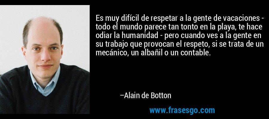 Es muy difícil de respetar a la gente de vacaciones - todo el mundo parece tan tonto en la playa, te hace odiar la humanidad - pero cuando ves a la gente en su trabajo que provocan el respeto, si se trata de un mecánico, un albañil o un contable. – Alain de Botton