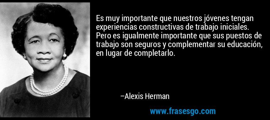 Es muy importante que nuestros jóvenes tengan experiencias constructivas de trabajo iniciales. Pero es igualmente importante que sus puestos de trabajo son seguros y complementar su educación, en lugar de completarlo. – Alexis Herman