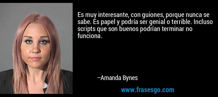 Es muy interesante, con guiones, porque nunca se sabe. Es papel y podría ser genial o terrible. Incluso scripts que son buenos podrían terminar no funciona. – Amanda Bynes
