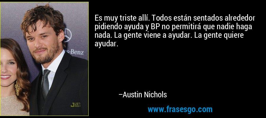 Es muy triste allí. Todos están sentados alrededor pidiendo ayuda y BP no permitirá que nadie haga nada. La gente viene a ayudar. La gente quiere ayudar. – Austin Nichols