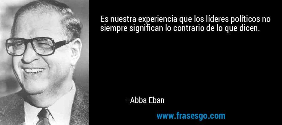 Es nuestra experiencia que los líderes políticos no siempre significan lo contrario de lo que dicen. – Abba Eban