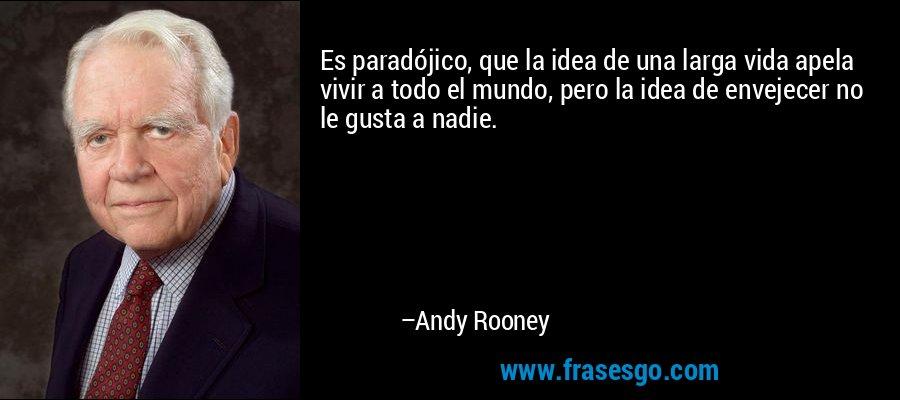 Es paradójico, que la idea de una larga vida apela vivir a todo el mundo, pero la idea de envejecer no le gusta a nadie. – Andy Rooney