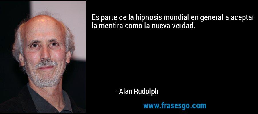 Es parte de la hipnosis mundial en general a aceptar la mentira como la nueva verdad. – Alan Rudolph