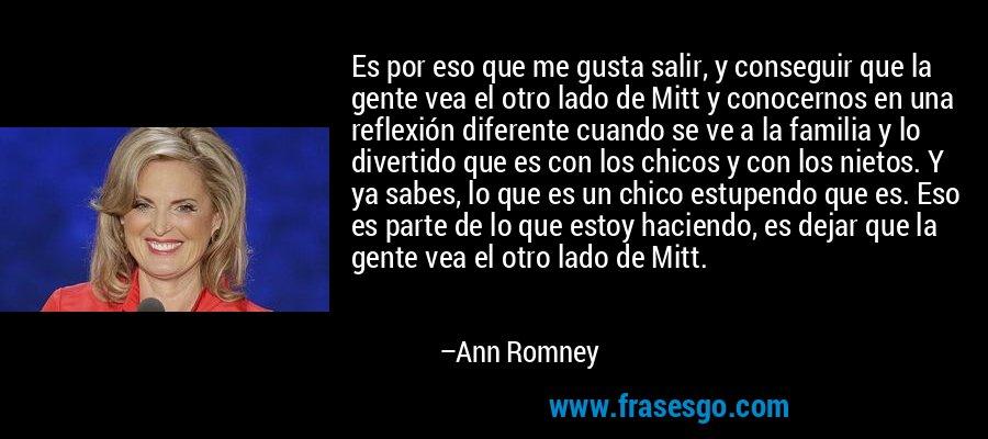 Es por eso que me gusta salir, y conseguir que la gente vea el otro lado de Mitt y conocernos en una reflexión diferente cuando se ve a la familia y lo divertido que es con los chicos y con los nietos. Y ya sabes, lo que es un chico estupendo que es. Eso es parte de lo que estoy haciendo, es dejar que la gente vea el otro lado de Mitt. – Ann Romney