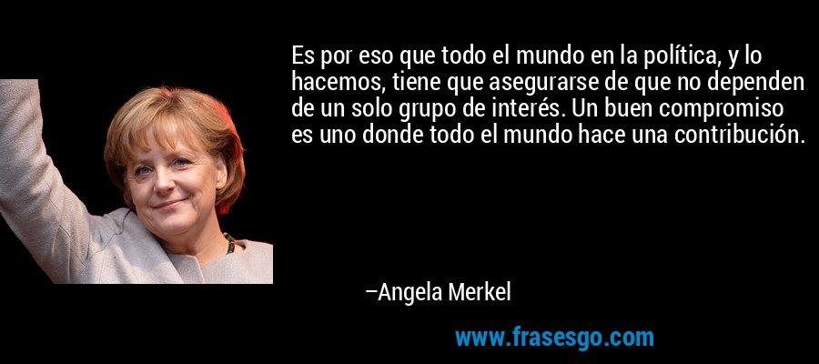Es por eso que todo el mundo en la política, y lo hacemos, tiene que asegurarse de que no dependen de un solo grupo de interés. Un buen compromiso es uno donde todo el mundo hace una contribución. – Angela Merkel