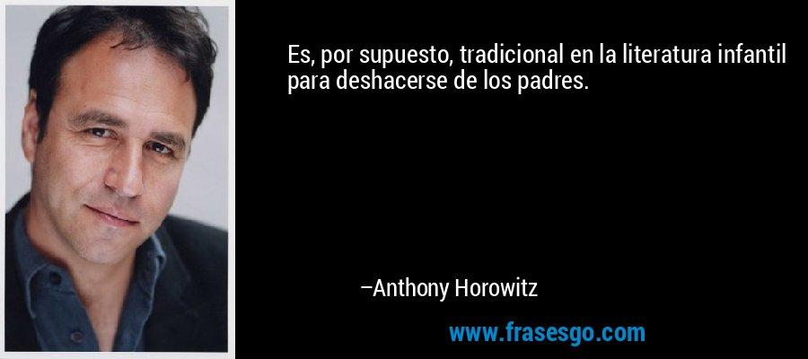 Es, por supuesto, tradicional en la literatura infantil para deshacerse de los padres. – Anthony Horowitz